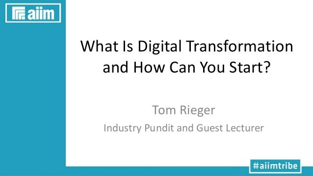 What Is Digital Transformation and How Can You Start? Tom Rieger Industry Pundit and Guest Lecturer