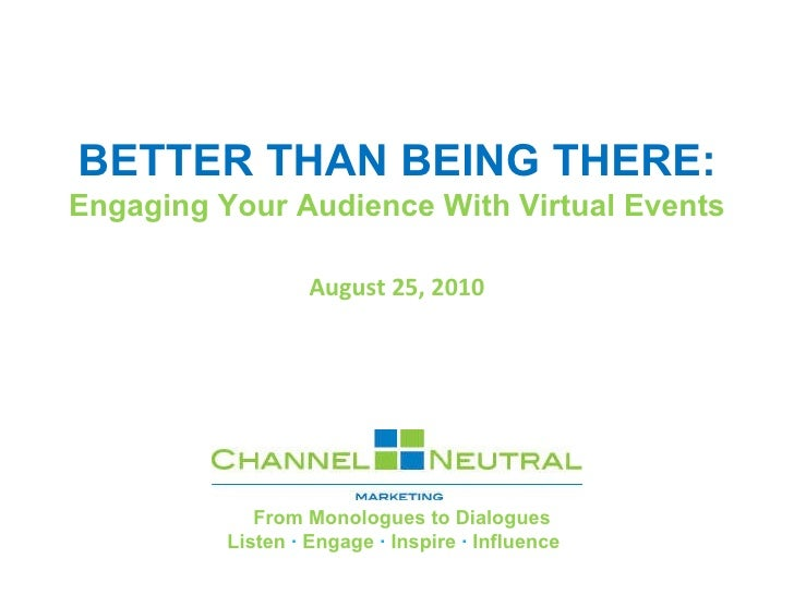 BETTER THAN BEING THERE: Engaging Your Audience With Virtual Events August 25, 2010             From Monologues to Dialogu...