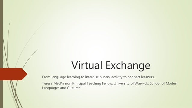 Virtual Exchange From language learning to interdisciplinary activity to connect learners. Teresa MacKinnon Principal Teac...