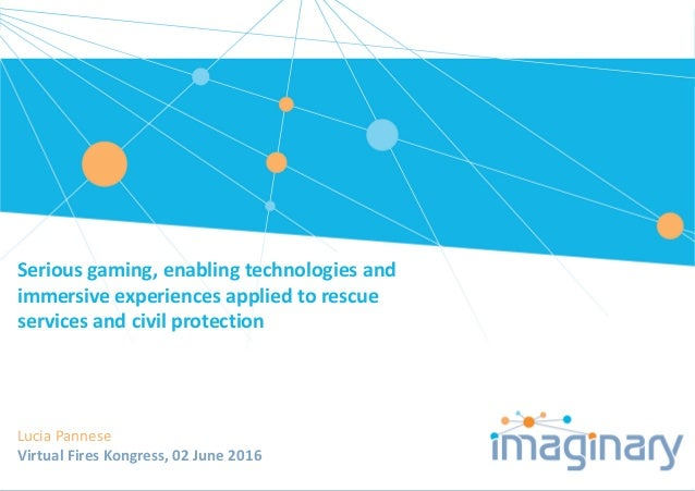 Seriousgaming,enablingtechnologiesand immersive experiencesappliedto rescue servicesandcivilprotection LuciaPa...