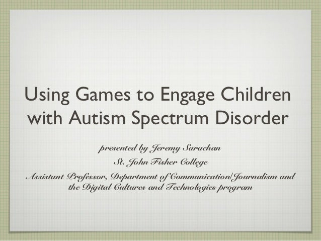 Using Games to Engage Childrenwith Autism Spectrum Disorder                 presented by Jeremy Sarachan                  ...