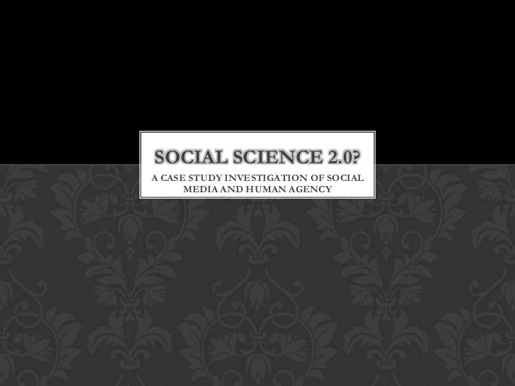 SOCIAL SCIENCE 2.0?A CASE STUDY INVESTIGATION OF SOCIAL      MEDIA AND HUMAN AGENCY