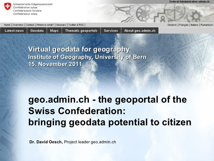 Virtual geodata for geography Institute of Geography, University of Bern 15. November 2011 geo.admin.ch - the geoportal of...