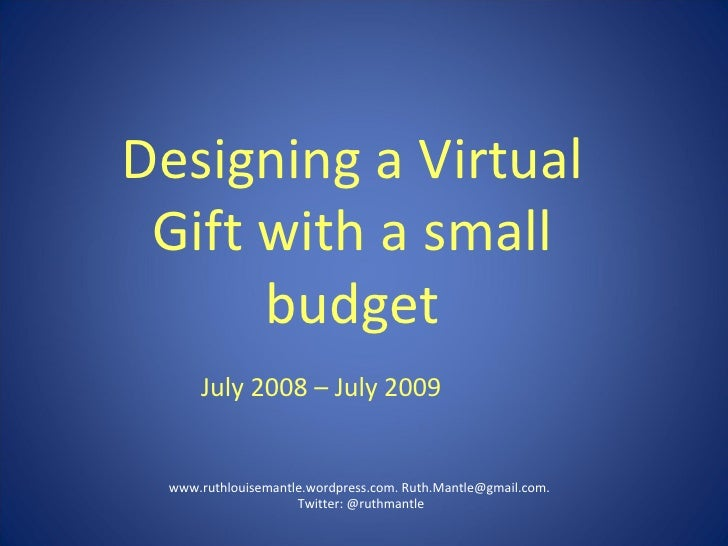 Designing a Virtual Gift with a small budget www.ruthlouisemantle.wordpress.com. Ruth.Mantle@gmail.com.  Twitter: @ruthman...