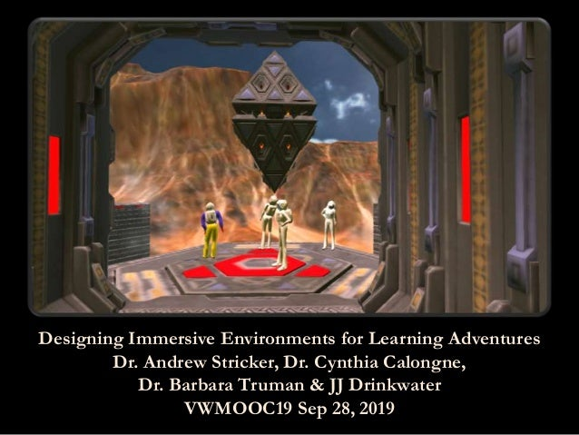 Designing Immersive Environments for Learning Adventures Dr. Andrew Stricker, Dr. Cynthia Calongne, Dr. Barbara Truman & J...