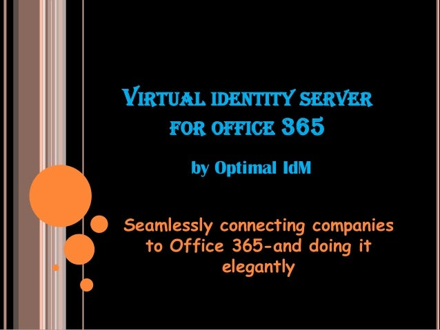VIRTUAL IDENTITY SERVERFOR OFFICE 365Seamlessly connecting companiesto Office 365-and doing itelegantlyby Optimal IdM