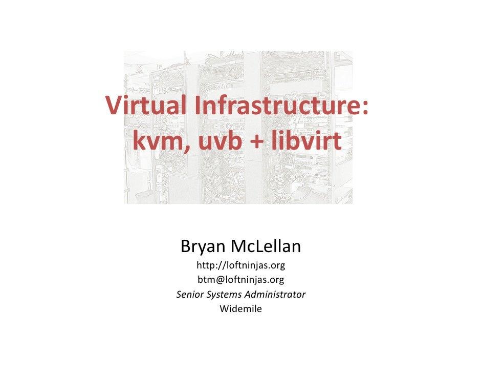Virtual Infrastructure:   kvm, uvb + libvirt         Bryan McLellan           http://loftninjas.org            btm@loftnin...