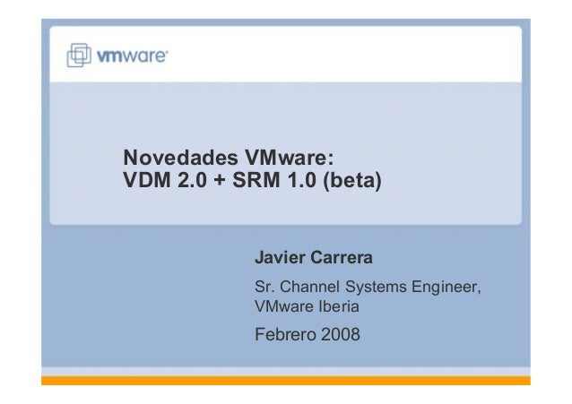 Novedades VMware: VDM 2.0 + SRM 1.0 (beta) Javier Carrera Sr. Channel Systems Engineer, VMware Iberia Febrero 2008