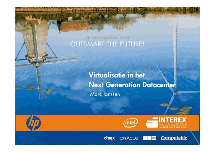 HP DUTCHWORLD 2008 OUTSMART THE FUTURE!         Virtualisatie in het      Next Generation Datacenter      Marc Janssen