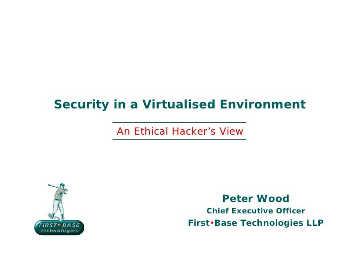 Security in a Virtualised Environment         An Ethical Hacker's View                            Peter Wood              ...