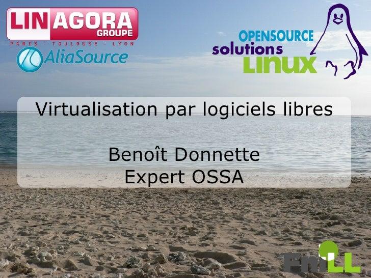 Virtualisation par logiciels libres          Benoît Donnette          Expert OSSA                                          1