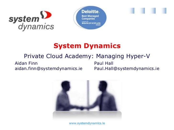 Private Cloud Academy: Managing Hyper-V<br />Aidan Finn<br />aidan.finn@systemdynamics.ie<br />Paul Hall<br />Paul.Hall@sy...