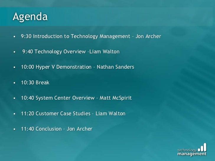 Agenda<br />9:30 Introduction to Technology Management – Jon Archer<br /> 9:40 Technology Overview –Liam Walton<br />10:00...