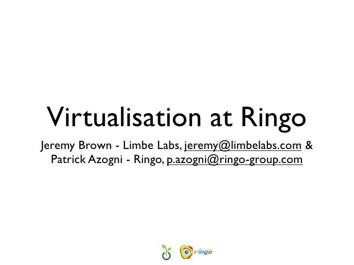 Virtualisation at Ringo Jeremy Brown - Limbe Labs, jeremy@limbelabs.com &   Patrick Azogni - Ringo, p.azogni@ringo-group.c...