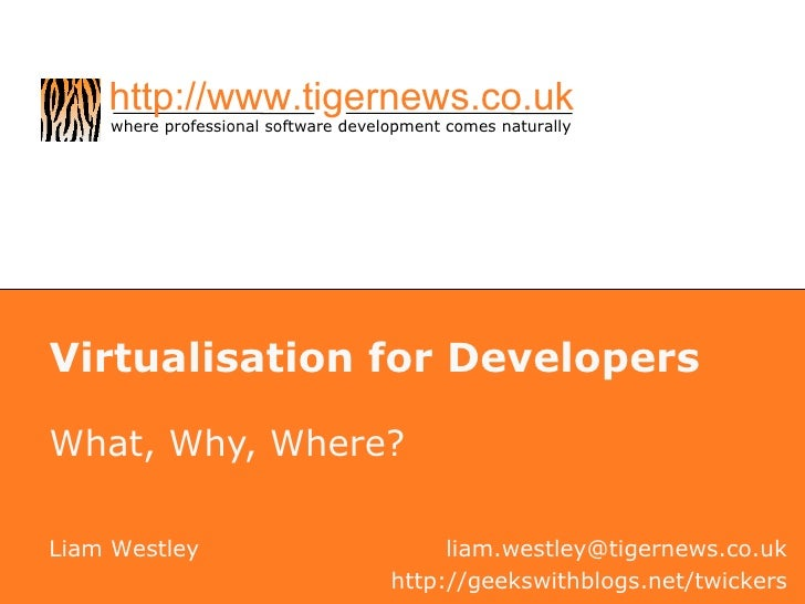 Virtualisation for Developers What, Why, Where? Liam Westley [email_address] http://geekswithblogs.net/twickers