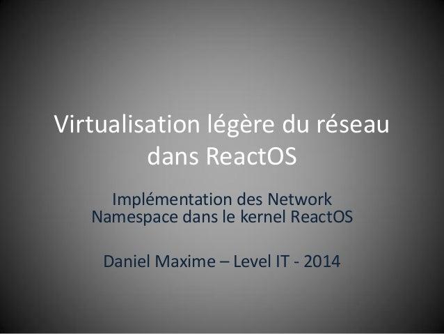 Virtualisation légère du réseau dans ReactOS Implémentation des Network Namespace dans le kernel ReactOS Daniel Maxime – L...