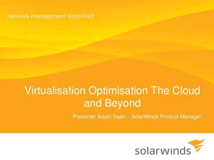 Virtualisation Optimisation The Cloud and Beyond<br />Presenter Adam Nash – SolarWinds Product Manager<br />