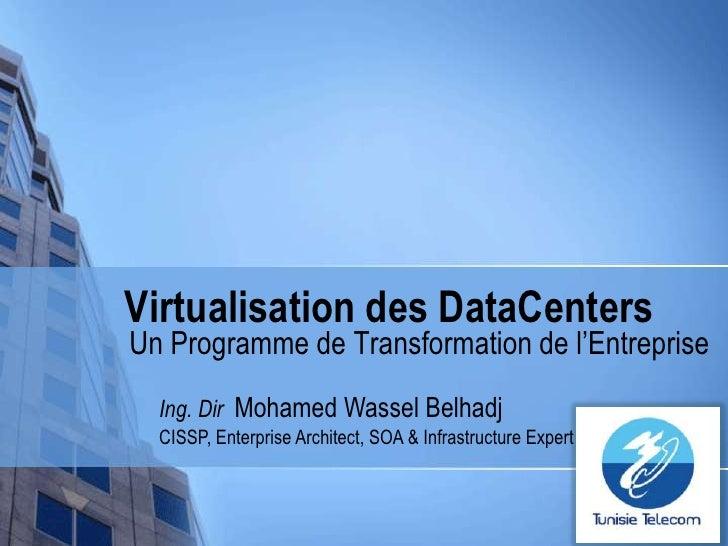 Virtualisation des DataCenters<br />Un Programme de Transformation de l'Entreprise<br />Ing. DirMohamed Wassel Belhadj <br...