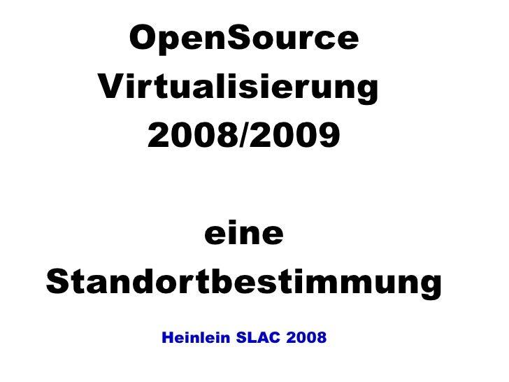 OpenSource   Virtualisierung      2008/2009          eine Standortbestimmung      Heinlein SLAC 2008