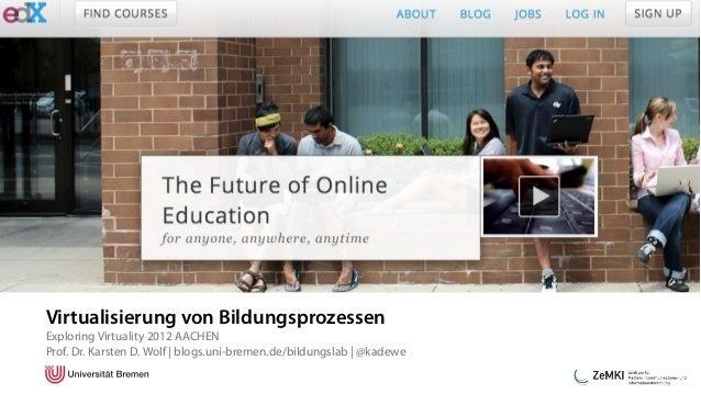 Virtualisierung von BildungsprozessenExploring Virtuality 2012 AACHENProf. Dr. Karsten D. Wolf | blogs.uni-bremen.de/bildu...
