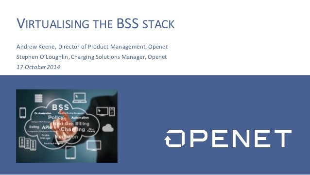VIRTUALISING THE BSS STACK  Andrew Keene, Director of Product Management, Openet  Stephen O'Loughlin, Charging Solutions M...