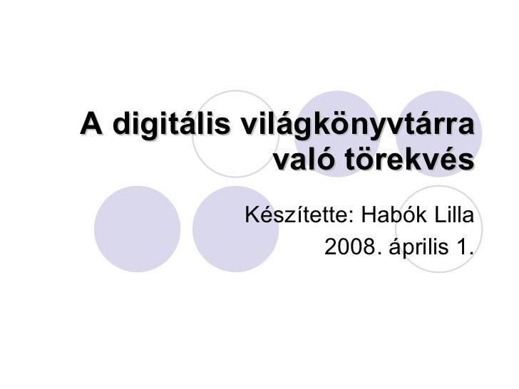 A digitális világkönyvtárra való törekvés Készítette: Habók Lilla 2008. április 1.