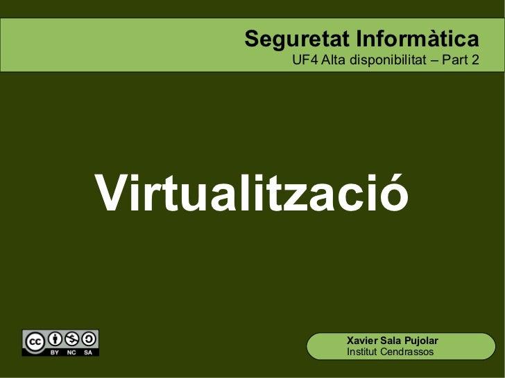 Seguretat Informàtica          UF4 Alta disponibilitat – Part 2Virtualització                   Xavier Sala Pujolar       ...