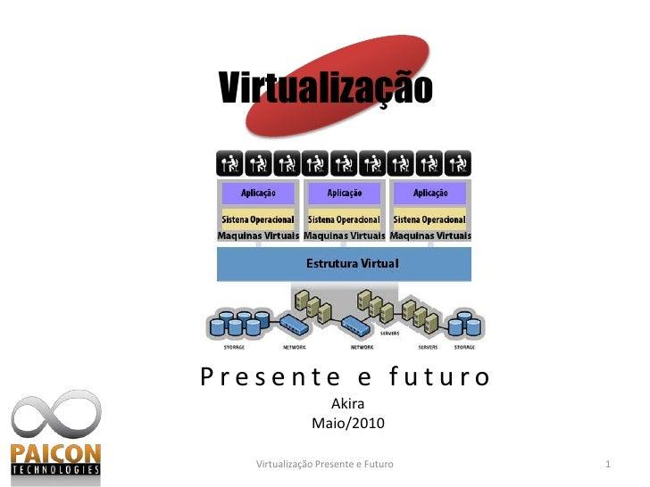 Virtualização<br />Presente e futuro<br />1<br />Virtualização Presente e Futuro<br />Akira<br />Maio/2010<br />