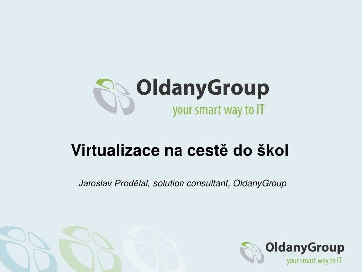 Virtualizace nacestě do škol<br />Jaroslav Prodělal, solutionconsultant, OldanyGroup<br />