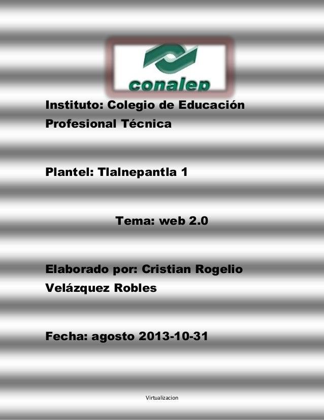 Instituto: Colegio de Educación Profesional Técnica  Plantel: Tlalnepantla 1  Tema: web 2.0  Elaborado por: Cristian Rogel...