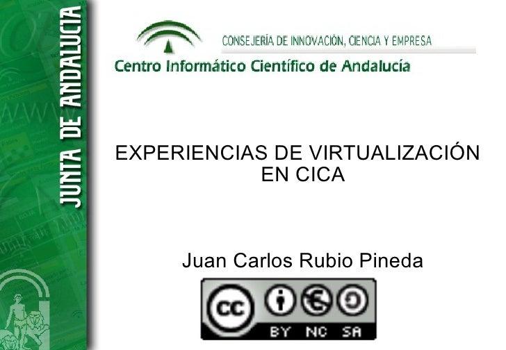 EXPERIENCIAS DE VIRTUALIZACIÓN            EN CICA         Juan Carlos Rubio Pineda