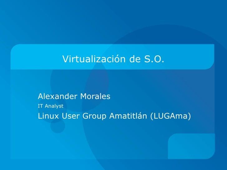 Virtualización   de  S.O. Alexander Morales IT Analyst Linux User Group Amatitlán (LUGAma)