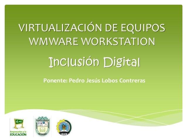VIRTUALIZACIÓN DE EQUIPOS WMWARE WORKSTATION Ponente: Pedro Jesús Lobos Contreras Inclusión Digital