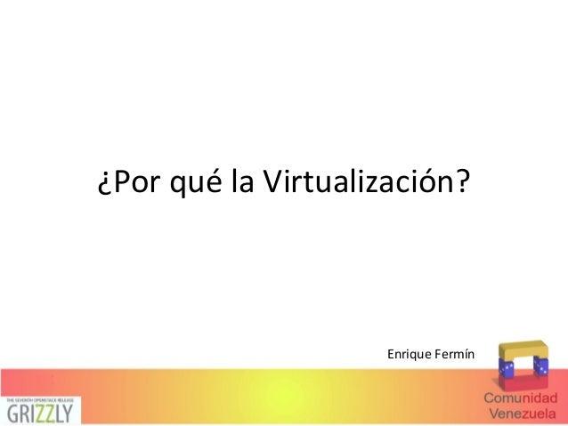¿Por qué la Virtualización? Enrique Fermín