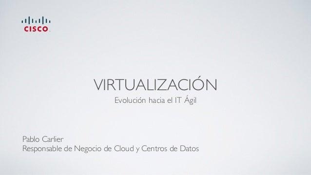 VIRTUALIZACIÓN Evolución hacia el IT Ágil Pablo Carlier Responsable de Negocio de Cloud y Centros de Datos