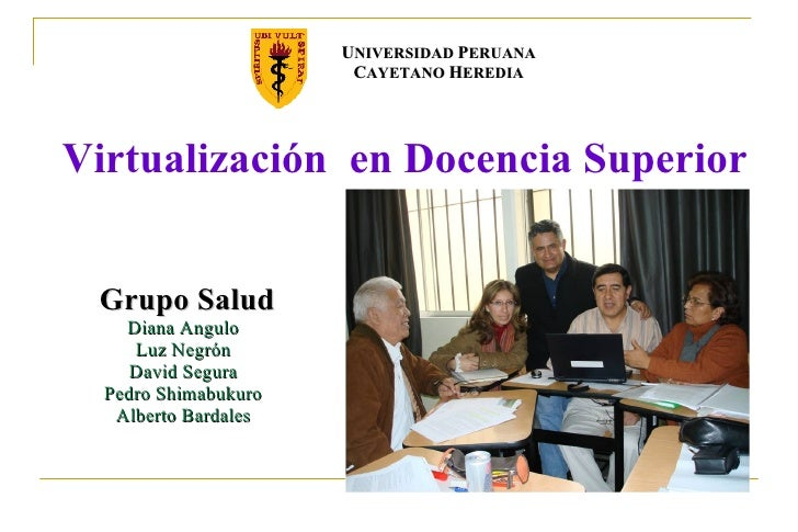 Virtualización  en Docencia Superior Grupo Salud Diana Angulo Luz Negrón David Segura Pedro Shimabukuro Alberto Bardales U...