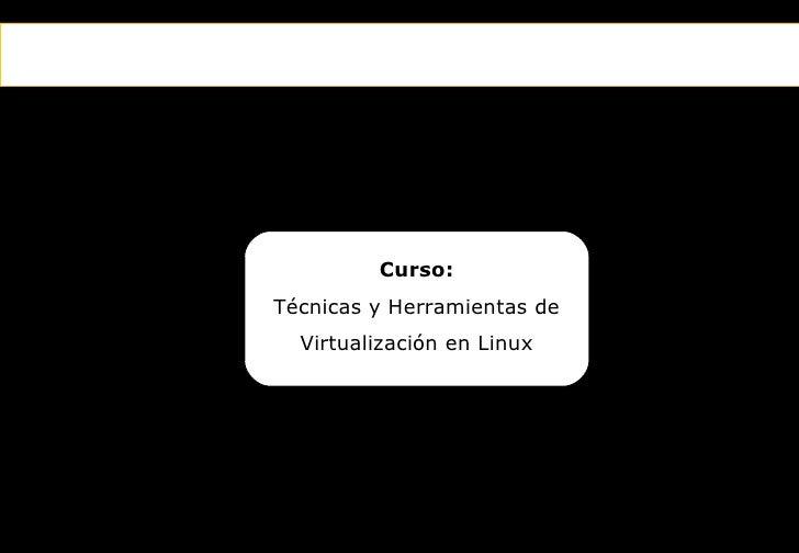 Curso:                Técnicas y Herramientas de                   Virtualización en LinuxEl primer canal temático para el...