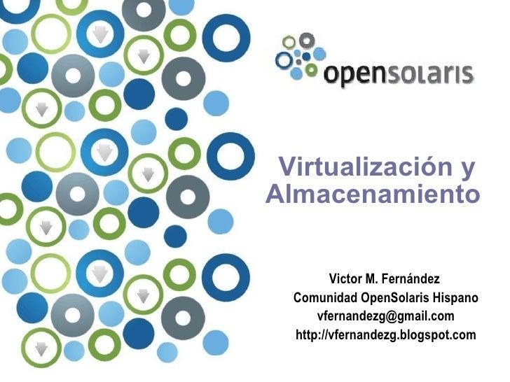 Virtualización y Almacenamiento            Victor M. Fernández   Comunidad OpenSolaris Hispano       vfernandezg@gmail.com...