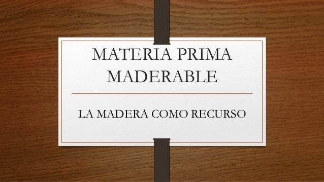 MATERIA PRIMA MADERABLE LA MADERA COMO RECURSO