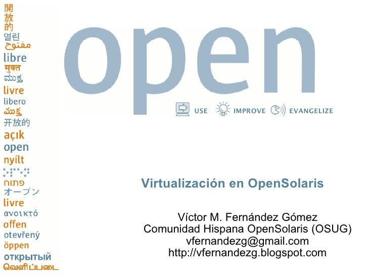 USE    IMPROVE   EVANGELIZE     Virtualización en OpenSolaris       Víctor M. Fernández Gómez Comunidad Hispana OpenSolari...
