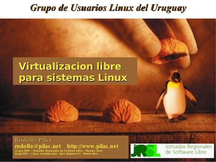 Grupo de Usuarios Linux del Uruguay Rodolfo Pilas rodolfo@pilas.net  http://www.pilas.net 21.ago.2008 – Jornadas Regionale...
