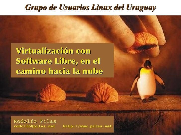 Grupo de Usuarios Linux del UruguayVirtualización con Software Libre, en el camino hacia la nubeRodolfo Pilasrodo...