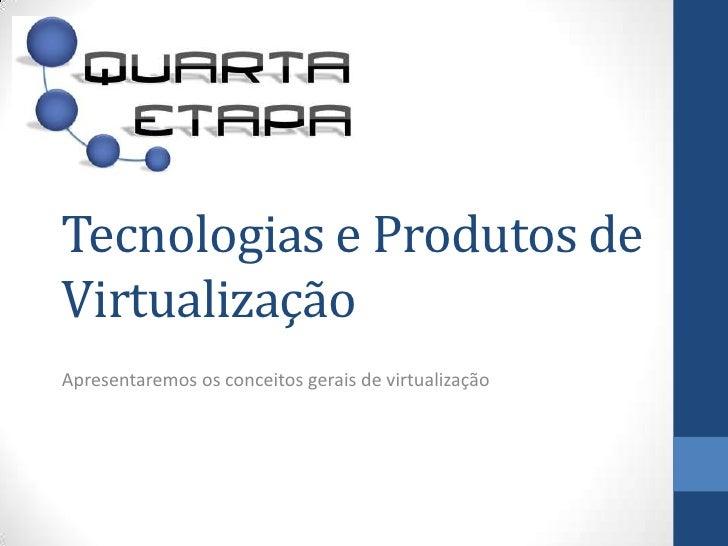 Tecnologias e Produtos de Virtualização<br />Apresentaremososconceitosgerais de virtualização<br />www.quartaetapa.com.br<...