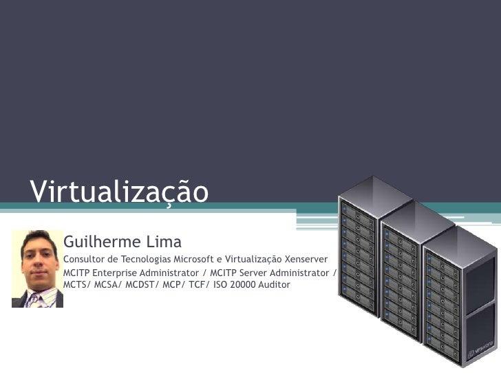 Virtualização<br />Guilherme Lima<br />Consultor de Tecnologias Microsoft e Virtualização Xenserver<br />MCITP Enterprise ...