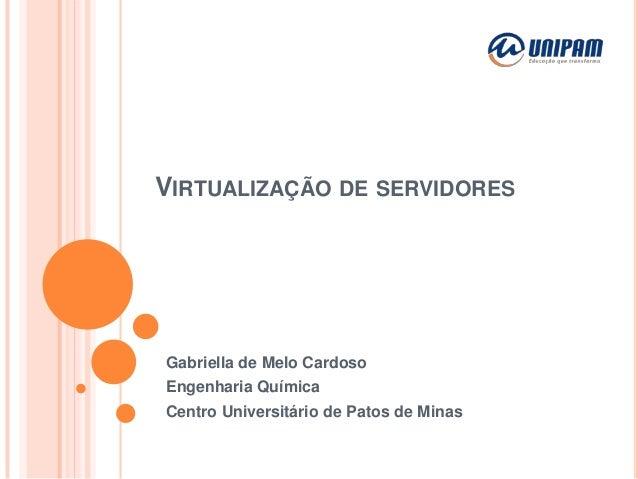 VIRTUALIZAÇÃO DE SERVIDORES  Gabriella de Melo Cardoso Engenharia Química Centro Universitário de Patos de Minas