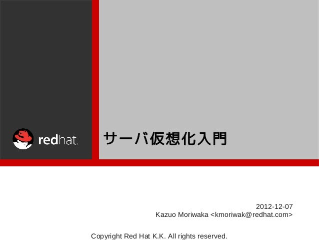 サーバ仮想化入門                                              2012-12-07                    Kazuo Moriwaka <kmoriwak@redhat.com>Co...