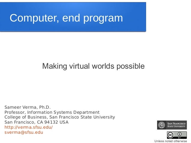 Computer, end program                 Making virtual worlds possibleSameer Verma, Ph.D.Professor, Information Systems Depa...