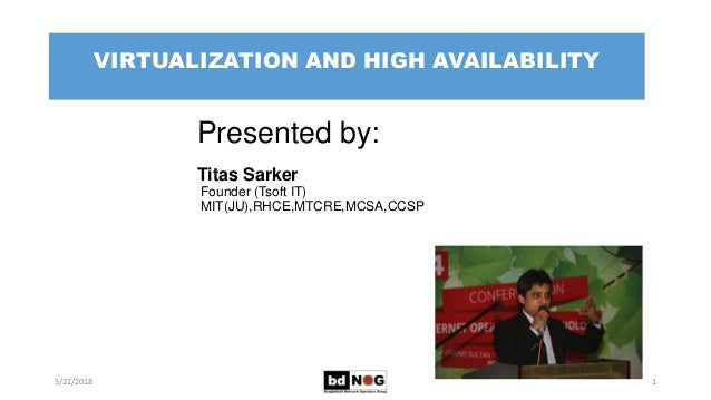 VIRTUALIZATION AND HIGH AVAILABILITY 5/21/2018 Presented by: Titas Sarker Founder (Tsoft IT) MIT(JU),RHCE,MTCRE,MCSA,CCSP 1