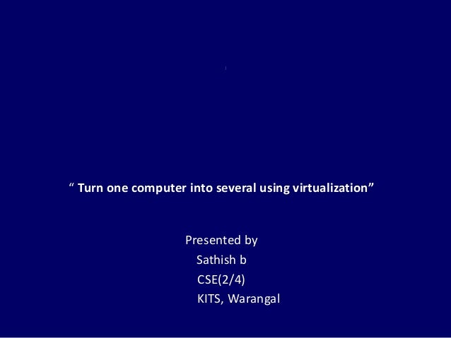 """"""" Turn one computer into several using virtualization""""                    Presented by                      Sathish b     ..."""