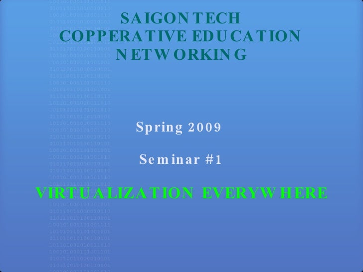 SAIGONTECH COPPERATIVE EDUCATION NETWORKING Spring 2009  Seminar #1 VIRTUALIZATION EVERYWHERE